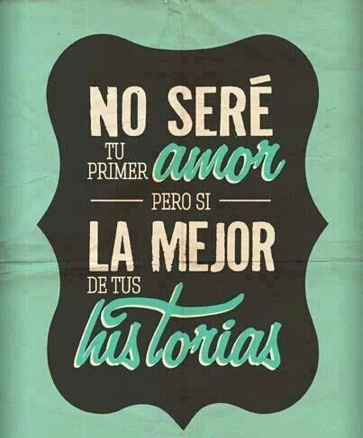 No seré tu primer ɑmor Pero si LA MEJOR de tus historiɑs #amor