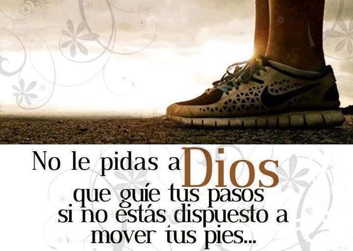 No le pidas a Dios que guíe tus pasos si no estás dispuesto a mover tus pies...