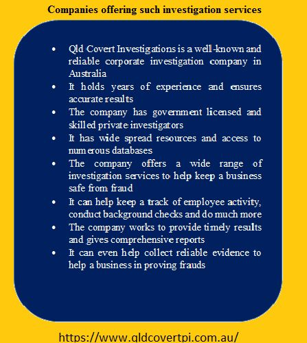 Qld Covert Investigations is a well-known and reliable corporate investigation company in Australia. The company offers a wide range of investigation services to help keep a business safe from fraud. •From employee dishonesty to financial inconsistencies all this can be tracked using these services