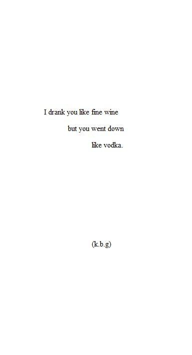 I drank you like fine wine, but you went down like vodka.