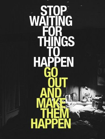 Stop waiting for things to happen go out and make them happen
