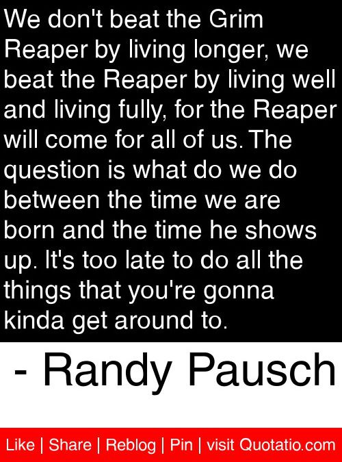 We don't beat the Grim Reaper by living longer, we beat the Reaper by living well and living fully, for the Reaper will come for all of us. The question is what do we do between the time we are born and the time he shows up. It's too late to do all the things that you're gonna kinda get around to. - Randy Pausch #quotes #quotations