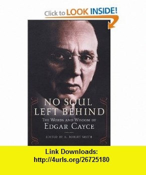 No Soul Left Behind The Words and Wisdom of Edgar Cayce (9780806526720) Robert Smith , ISBN-10: 0806526726  , ISBN-13: 978-0806526720 ,  , tutorials , pdf , ebook , torrent , downloads , rapidshare , filesonic , hotfile , megaupload , fileserve