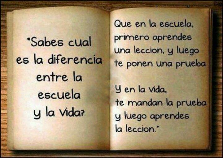 La gran diferencia entre la Vida y la Escuela; En la Vida, eres puesto a prueba, y después aprendes la Lección.