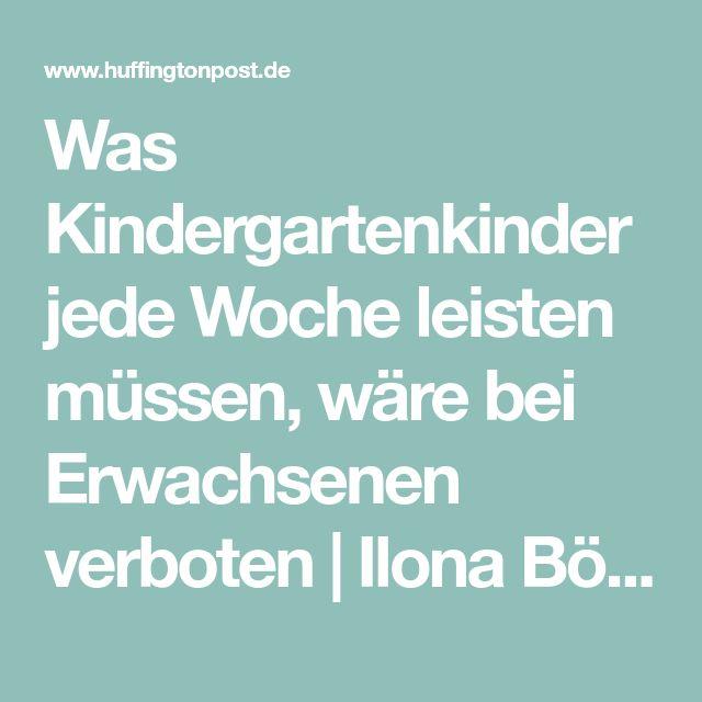 Was Kindergartenkinder jede Woche leisten müssen, wäre bei Erwachsenen verboten Ilona Böhnke