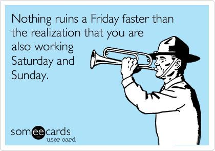 Nothing ruins a Friday faster than the realization that you're also working Sat & Sun