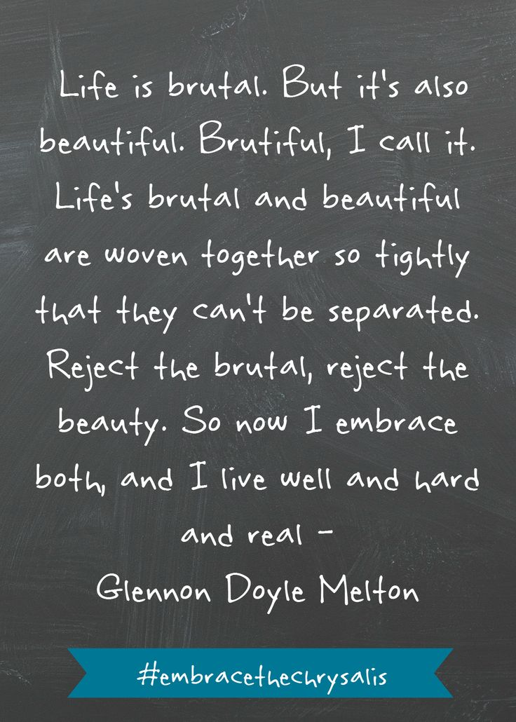 """Life is brutal. But it's also beautiful. Brutiful, I call it. Life's brutal and beautiful are woven together so tightly they can't be separated...So now I embrace both, and I live well and hard and real..."" -Glennon Doyle Melton"