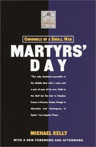 Martyrs' Day: Chronicle of a Small War This month (April 2013) marks the 10th anniversary of journalist Michael Kelly's death while covering the Iraq War.  In remembrance we will read his highly praised book on another war he was embedded in, the Gulf War; Martyr's Day: Chronicle of a Small War (1993).