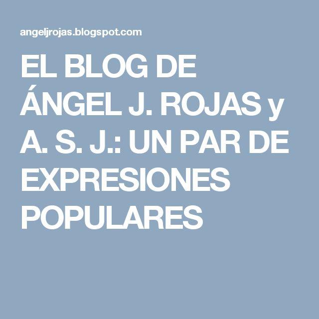 EL BLOG DE ÁNGEL J. ROJAS y A. S. J.: UN PAR DE EXPRESIONES POPULARES