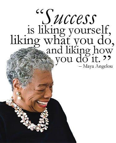 "Success is liking yourself, liking what you do, and liking how you do it."" - Maya Angelou"