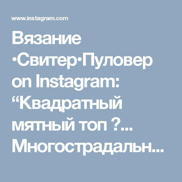 """Вязание •Свитер•Пуловер on Instagram: """"Квадратный мятный топ 🚿... Многострадальный мой - это версия N3... #пряжаletto очень-очень приятные в работе. Очень ровно укладываются в…"""""""