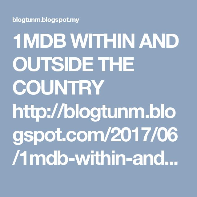 1MDB WITHIN AND OUTSIDE THE COUNTRY  http://blogtunm.blogspot.com/2017/06/1mdb-within-and-outside-country.html  Tun Dr Mahathir Mohamad http://blogtunm.blogspot.com