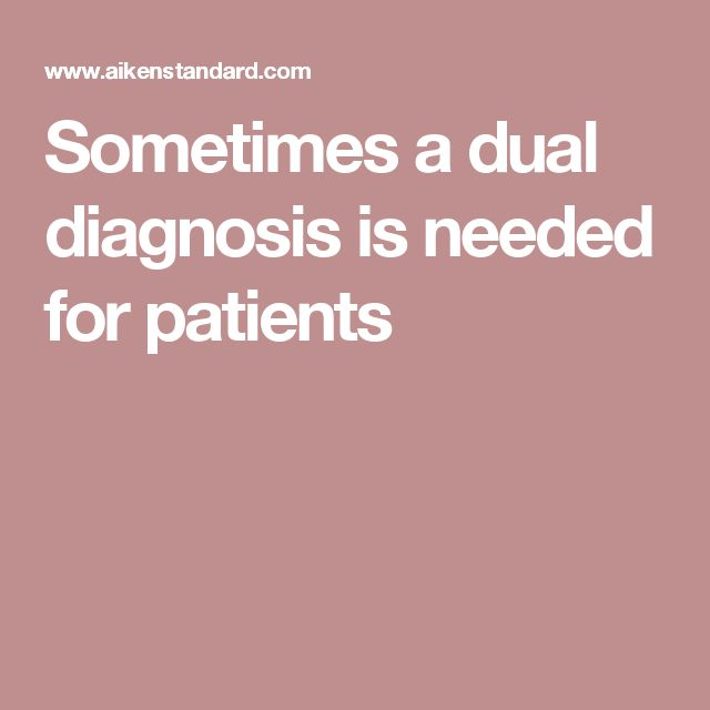 Sometimes a dual diagnosis is needed for patients
