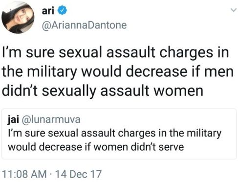 WOMEN are not the problem when it comes to sexual assault against women. By saying that sexual assault would decrease if women weren't allowed to serve, you are not only insisting a large portion of the population be intentionally excluded from serving their country, but you're saying the only way to prevent men from sexually assaulting people is if the people they want to sexually assault aren't around. Congrats, you managed to be against men AND women at the same time.