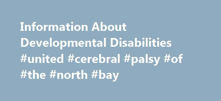 Information About Developmental Disabilities #united #cerebral #palsy #of #the #north #bay http://jamaica.remmont.com/information-about-developmental-disabilities-united-cerebral-palsy-of-the-north-bay/  # Documents identified by PDF (Portable Document Format) requires the Adobe Acrobat Reader to be viewed and printed. If you do not already have the Adobe Reader, it can be downloaded for free from Adobe . Information About Developmental Disabilities The term developmental disability refers…