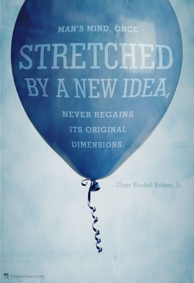 """""""Man's mind, once stretched by a new idea, never regains its original dimensions."""" -Oliver Wendell Holmes, Jr."""