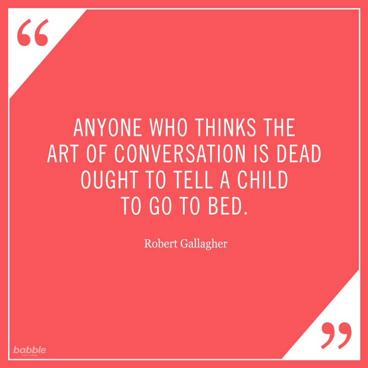 """Anyone who thinks the art of conversation is dead ought to tell a child to go to bed."" -Robert Gallagher #parentquotes"