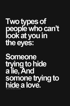Two types of people who can't look you in the eyes: Someone trying to hidralie, And someone trying to hide a love.