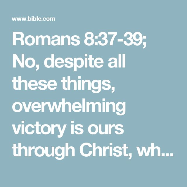 Romans 8:37-39; No, despite all these things, overwhelming victory is ours through Christ, who loved us.And I am convinced that nothing can ever separate us from God's love. Neither death nor life, neither angels nor demons,# Greek nor rulers. neither our fears for today nor our worries about tomorrow—not even the powers of hell can separate us from God's love. No power in the sky above or in the earth below—indeed, nothing in all creation wil...