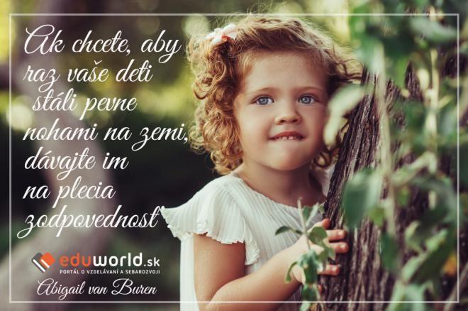 Ak chcete, aby raz vaše deti stáli pevne nohami na zemi, dávajte im na plecia zodpovednosť.\n(abigail van Buren)