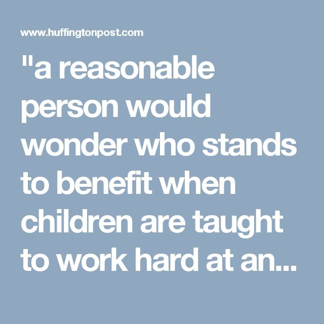 """""""a reasonable person would wonder who stands to benefit when children are taught to work hard at anything that they're assigned to do by someone with more power"""""""