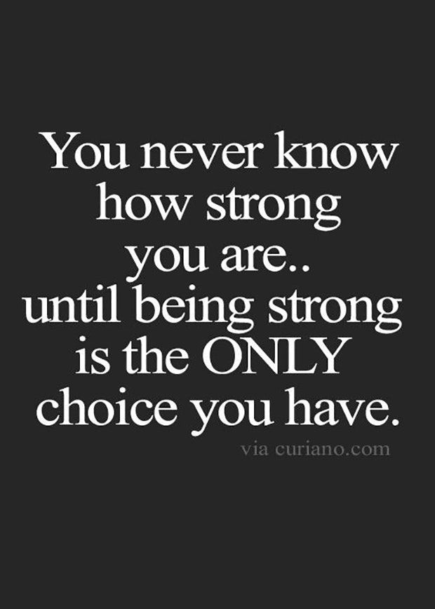 """You never know how strong you are until being strong is the ONLY choice you have."""