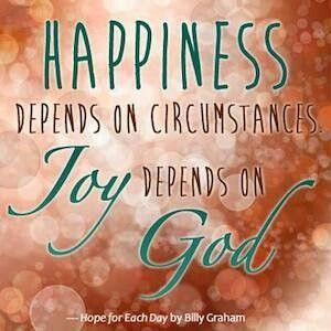 Billy Graham Happiness depends on circumstances. Joy
