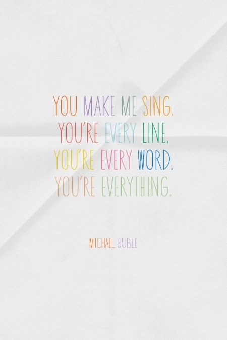 "Love song idea - ""You make me SING. You're every LINE. You're every WORD. You're EVERYTHING.""   - Michael Buble {Courtesy of Spoken.ly}"