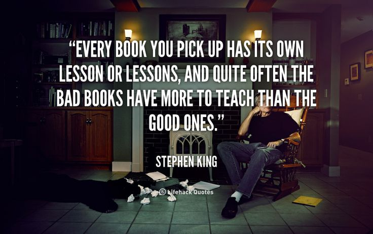 Every book you pick up has its own lesson or lessons, and quite often the bad books have more to teach than the good ones. - Stephen King at Lifehack QuotesMore great quotes at http://quotes.lifehack.org/by-author/stephen-king/