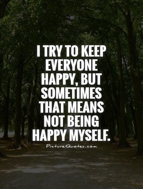 I try to keep everyone happy, but sometimes that means not being happy myself. Picture Quotes.
