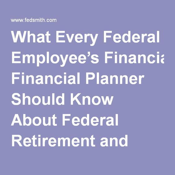 What Every Federal Employee's Financial Planner Should Know About Federal Retirement and Benefits : FedSmith.com