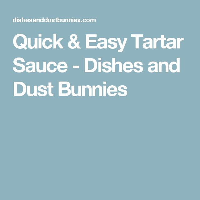 Quick & Easy Tartar Sauce - Dishes and Dust Bunnies