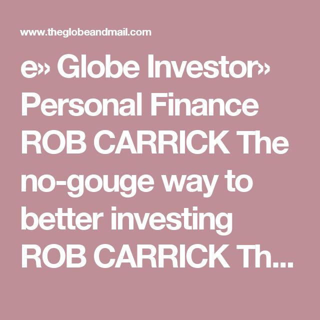 e» Globe Investor» Personal Finance  ROB CARRICK The no-gouge way to better investing ROB CARRICK The Globe and Mail Published Wednesday, Dec. 07, 2011 6:12PM EST Last updated Monday, Sep. 10, 2012 10:45AM EDT 0 Comments  PrintLicense article  Been gouged today?  Probably. Complaints are rife these days about price gouging in mutual fund fees, car and home insurance premiums, cellphone, cable TV and Internet bills, gasoline, airline flights and the cost of cars and clothes in Canada versus…