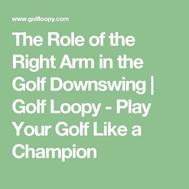 The Role of the Right Arm in the Golf Downswing | Golf Loopy - Play Your Golf Like a Champion