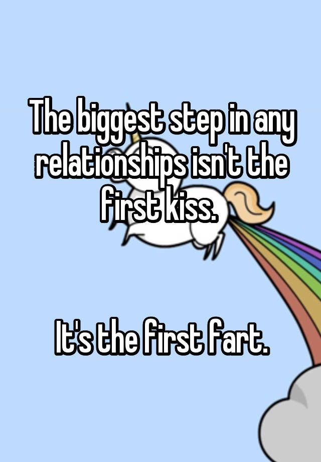 """The biggest step in any relationships isn't the first kiss.    It's the first fart."""