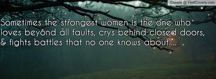 Sometimes the strongest women is the one who loves beyond all faults, crys behind closed doors, & fights battles that no one knows about....