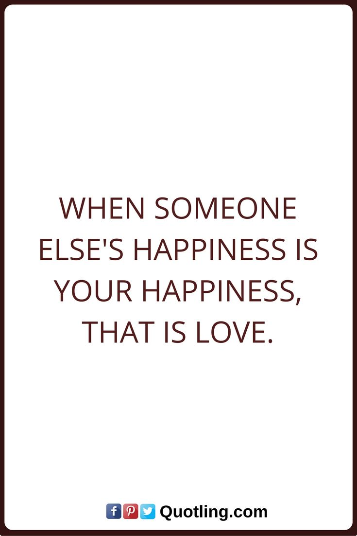 love quotes When someone else s happiness is your happiness that is love