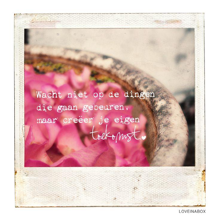 Wacht niet op de dingen die gaan gebeuren, maar creëer je eigen toekomst <3 www.loveinabox.nl