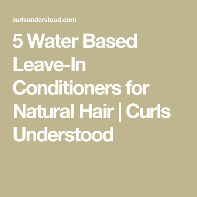 5 Water Based Leave-In Conditioners for Natural Hair | Curls Understood