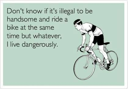 Don't know if it's illegal to be handsome and ride a bike at the same time but whatever, I live dangerously.