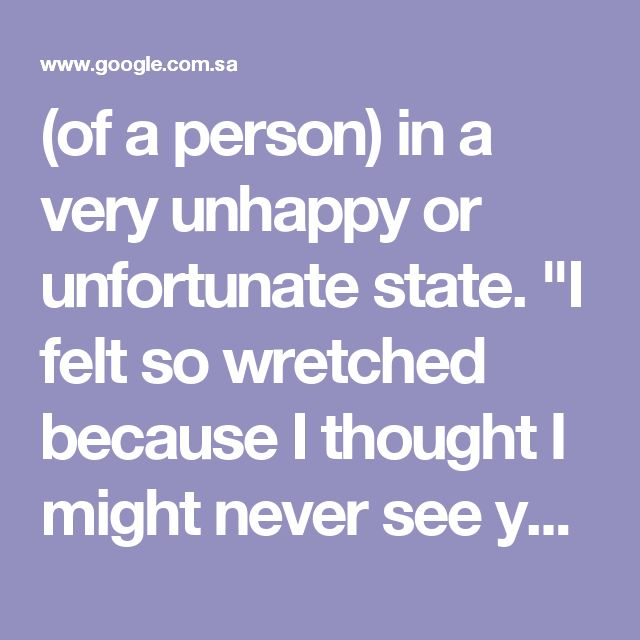 """(of a person) in a very unhappy or unfortunate state. """"I felt so wretched because I thought I might never see you again"""" synonyms:miserable, unhappy, sad, broken-hearted, heartbroken, grief-stricken, grieving, sorrowful, sorrowing, mourning, anguished, distressed, desolate, devastated, despairing, inconsolable, disconsolate, downcast, down, downhearted, dejected, crestfallen, cheerless, depressed, melancholy, morose, gloomy, glum, mournful, doleful, dismal, forlorn, woeful, woebegone…"""