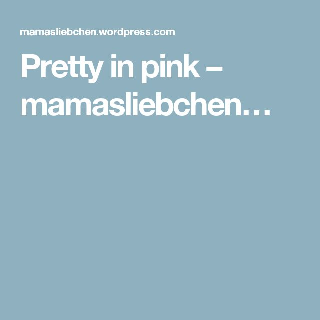 Pretty in pink – mamasliebchen…