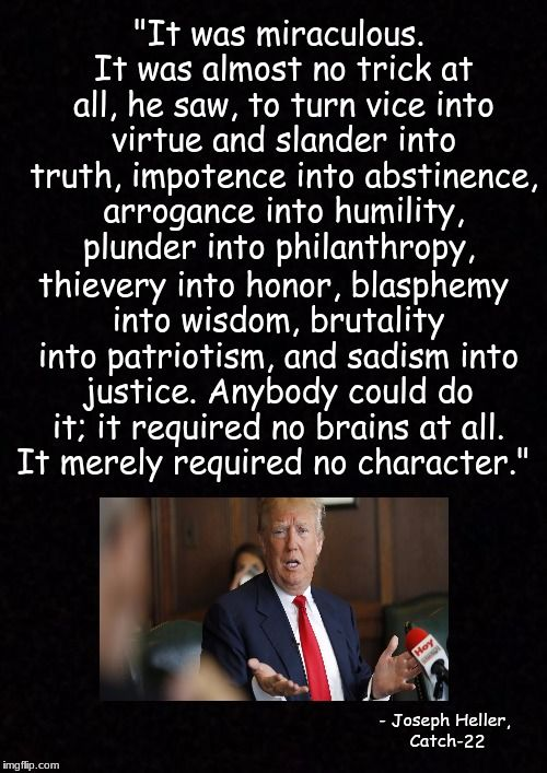 "Fits Trump perfectly! ""It was miraculous. It was almost no trick at all, he saw, to turn vice into virtue and slander into truth, impotence into abstinence, arrogance into humility, plunder into philanthropy, thievery into honor, blasphemy into wisdom, brutality into patriotism, and sadism into justice. Anybody could do it; it required no brains at all. It merely required no character."" - Joseph Heller, Catch-22"
