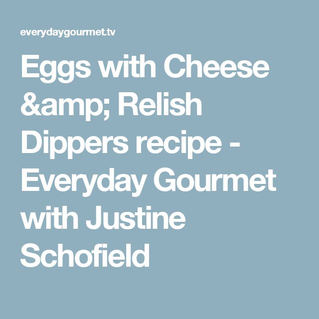 Eggs with Cheese & Relish Dippers recipe - Everyday Gourmet with Justine Schofield