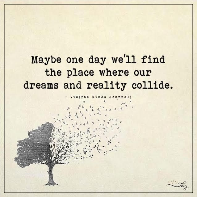 Maybe one day we ll find the place where our dreams and