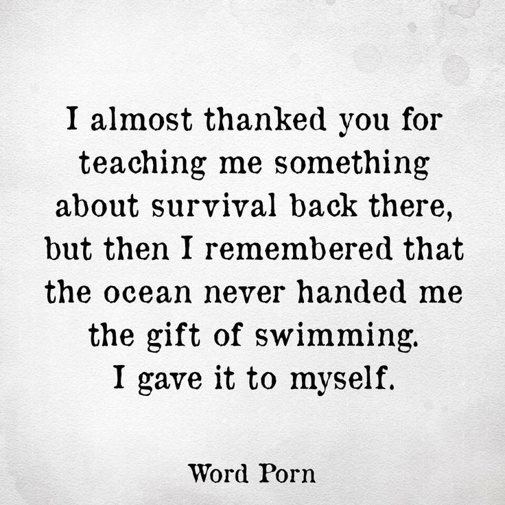 "The ocean never handed to me the gift of swimming. I gave it to myself. I'm glad this quote exists. I never understood why you were supposed to thank the people who put you through shit because they ""taught you something"". No. You learned that on your own. Out of necessity."