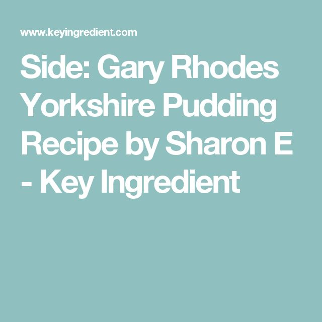 Side: Gary Rhodes Yorkshire Pudding Recipe by Sharon E - Key Ingredient