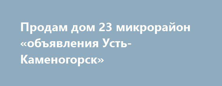 Продам дом 23 микрорайон «объявления Усть-Каменогорск» http://www.mostransregion.ru/d_260/?adv_id=146 Предлагаем к продаже дом в 23 микрорайоне, 30 млн тг, реальному покупателю торг, 3 уровня, 300 м² кухня - 15 м², кирпичный, требуется косметический ремонт, центр. водопровод, канализация, санузел, ванная, кабельное ТВ, 3 гаража (один теплый со смотровой ямой), телефон, погреб в доме и в хоз. блоке, баня, хоз. блок, центральный полив, бойлер, беседка, земельный участок - 14 соток…