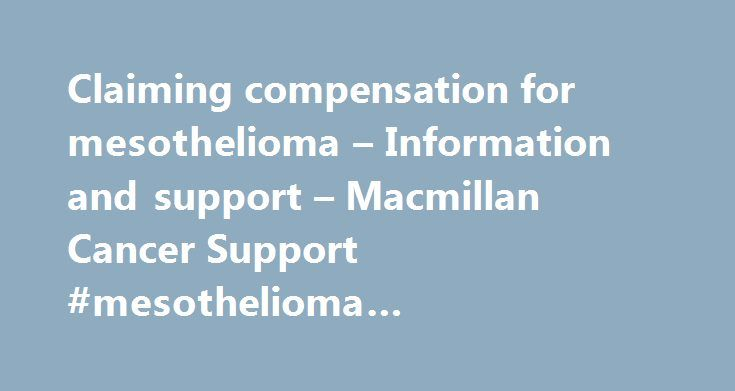 Claiming compensation for mesothelioma – Information and support – Macmillan Cancer Support #mesothelioma #compensation http://nigeria.remmont.com/claiming-compensation-for-mesothelioma-information-and-support-macmillan-cancer-support-mesothelioma-compensation/  Claiming compensation for mesothelioma If you have been diagnosed with mesothelioma and you have been exposed to asbestos in your workplace you may be able to claim compensation. This includes people working in the armed forces who…