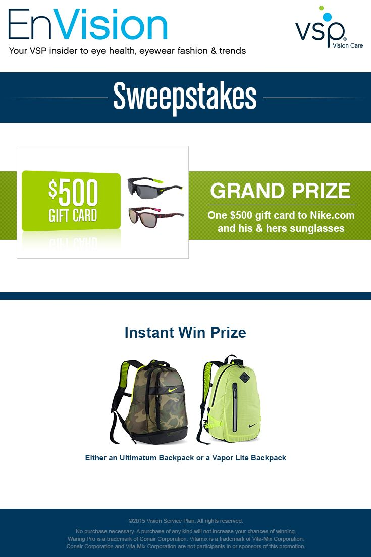 Enter VSP's EnVision Sweepstakes today for your chance to win a Nike Gift Pack that includes one $500 gift card to Nike.com and his & hers suns! Also, play our Instant Win Game for your chance to win 1 of 5 available Nike Ultimatum Backpack or 1 of 5 Nike Vapor Lite Backpack! Be sure to come back daily to increase your chances to win.